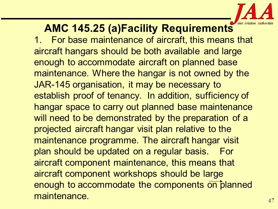 47 ointAviationAuthorities AMC 145.25 (a)Facility Requirements 1.For base maintenance of aircraft, this means that aircraft hangars should be both ava