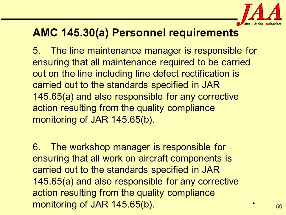 60 ointAviationAuthorities AMC 145.30(a) Personnel requirements 5.The line maintenance manager is responsible for ensuring that all maintenance requir