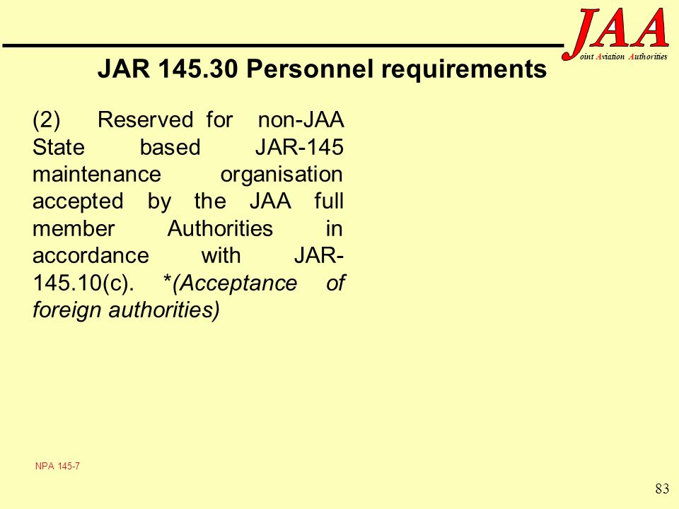 83 ointAviationAuthorities JAR 145.30 Personnel requirements (2) Reserved for non-JAA State based JAR-145 maintenance organisation accepted by the JAA
