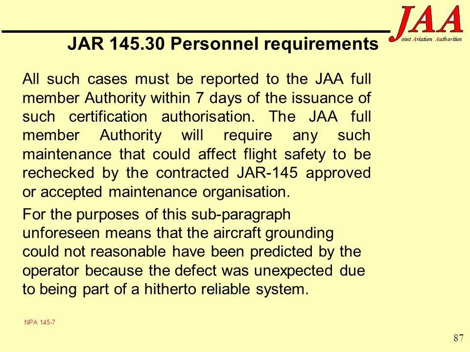 87 ointAviationAuthorities JAR 145.30 Personnel requirements All such cases must be reported to the JAA full member Authority within 7 days of the iss