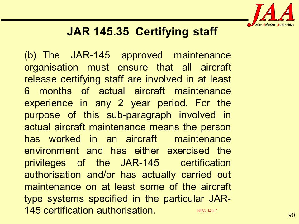 90 ointAviationAuthorities JAR 145.35 Certifying staff (b)The JAR-145 approved maintenance organisation must ensure that all aircraft release certifyi