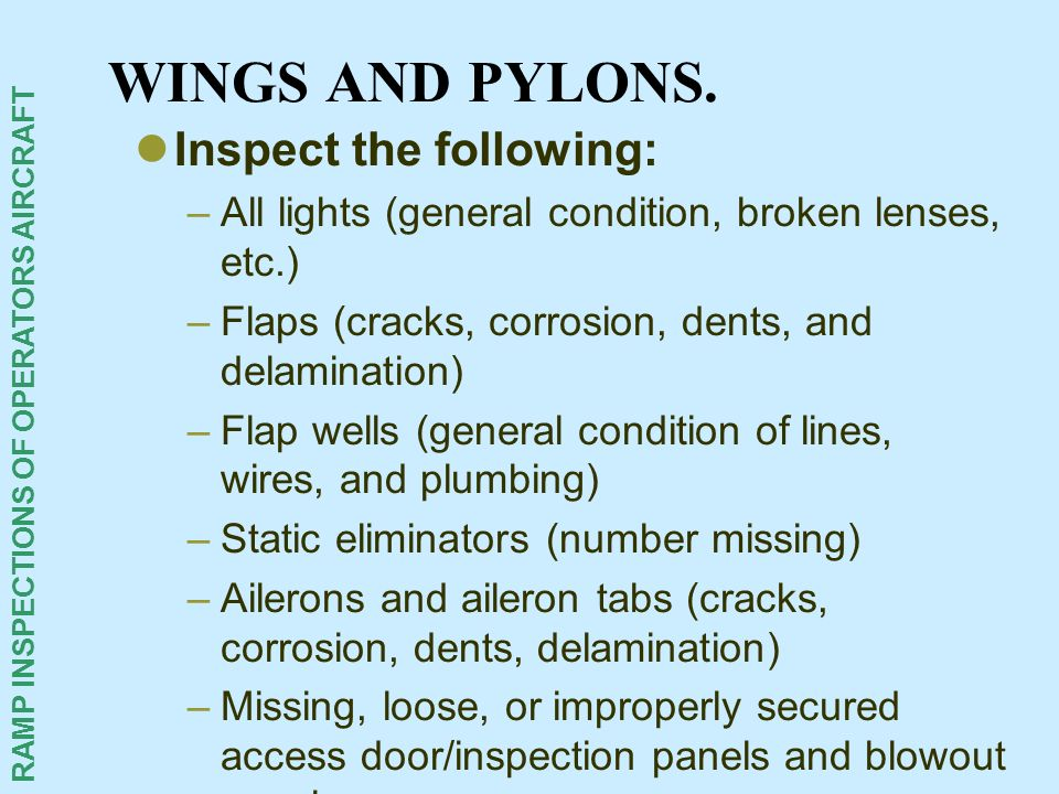 RAMP INSPECTIONS OF OPERATORS AIRCRAFT WINGS AND PYLONS. Inspect the following: –All lights (general condition, broken lenses, etc.) –Flaps (cracks, c