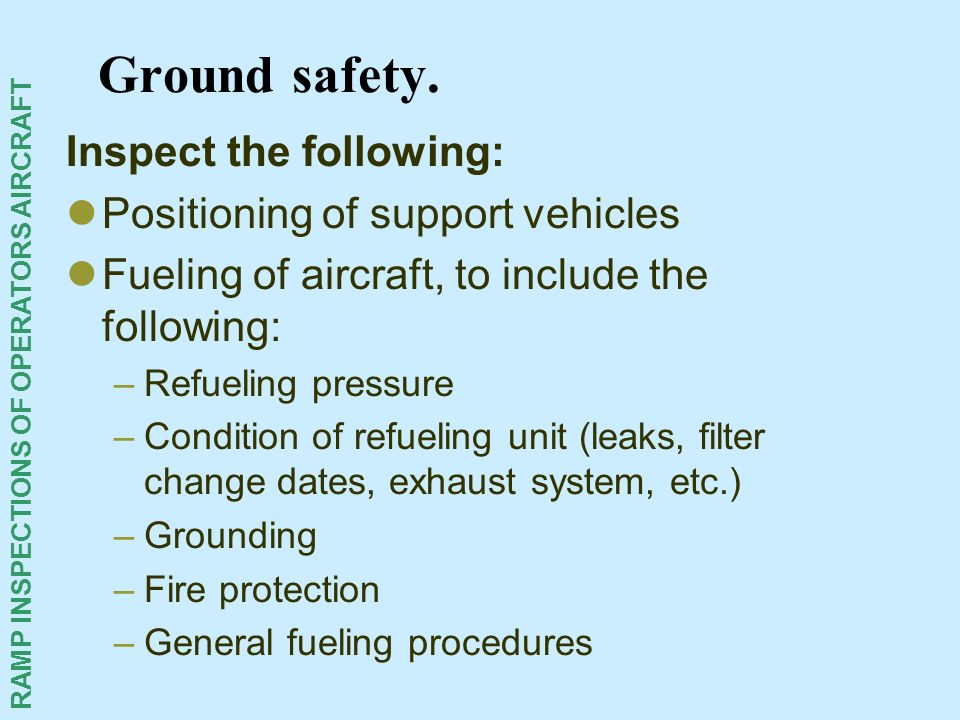 RAMP INSPECTIONS OF OPERATORS AIRCRAFT Ground safety. Inspect the following: Positioning of support vehicles Fueling of aircraft, to include the follo