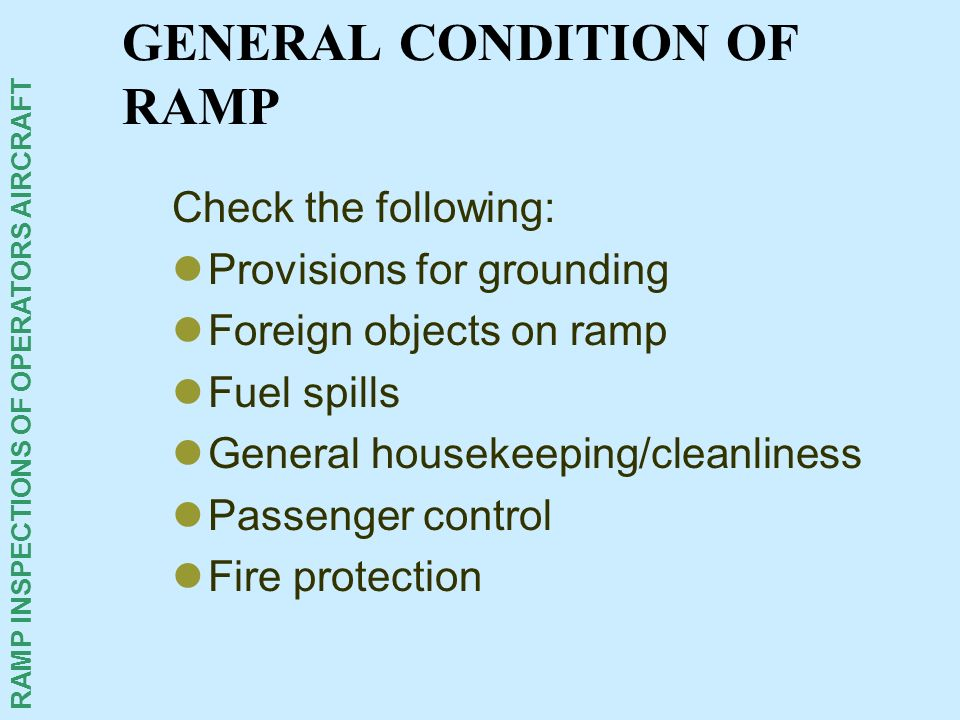 RAMP INSPECTIONS OF OPERATORS AIRCRAFT GENERAL CONDITION OF RAMP Check the following: Provisions for grounding Foreign objects on ramp Fuel spills Gen