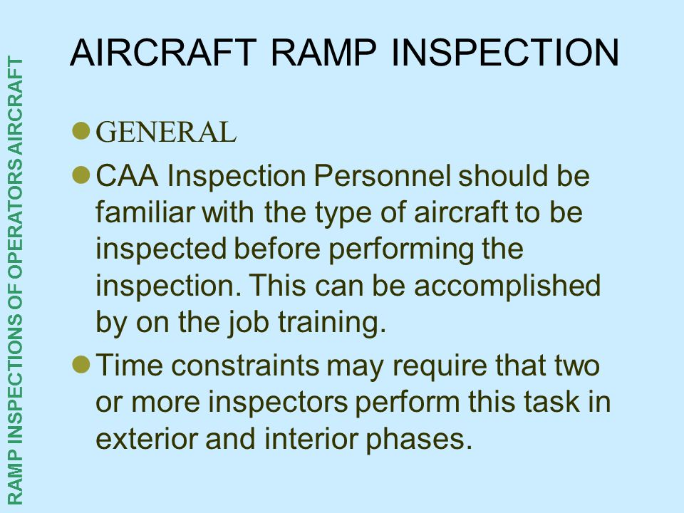 RAMP INSPECTIONS OF OPERATORS AIRCRAFT AIRCRAFT RAMP INSPECTION GENERAL CAA Inspection Personnel should be familiar with the type of aircraft to be in