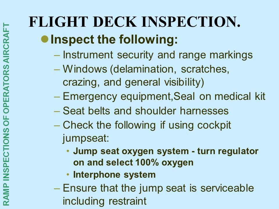 RAMP INSPECTIONS OF OPERATORS AIRCRAFT FLIGHT DECK INSPECTION. Inspect the following: –Instrument security and range markings –Windows (delamination,