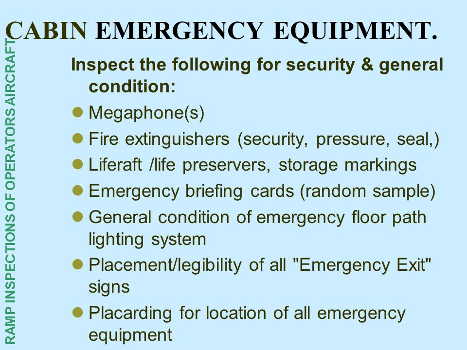 RAMP INSPECTIONS OF OPERATORS AIRCRAFT CABIN EMERGENCY EQUIPMENT. Inspect the following for security & general condition: Megaphone(s) Fire extinguish