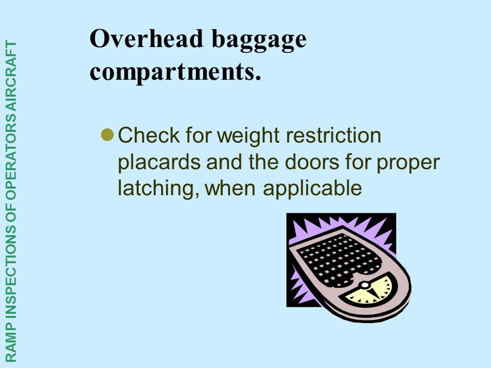 RAMP INSPECTIONS OF OPERATORS AIRCRAFT Overhead baggage compartments. Check for weight restriction placards and the doors for proper latching, when ap