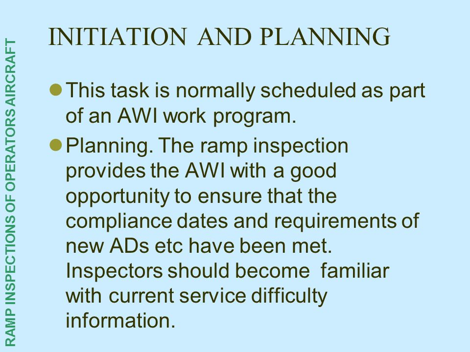 RAMP INSPECTIONS OF OPERATORS AIRCRAFT INITIATION AND PLANNING This task is normally scheduled as part of an AWI work program. Planning. The ramp insp