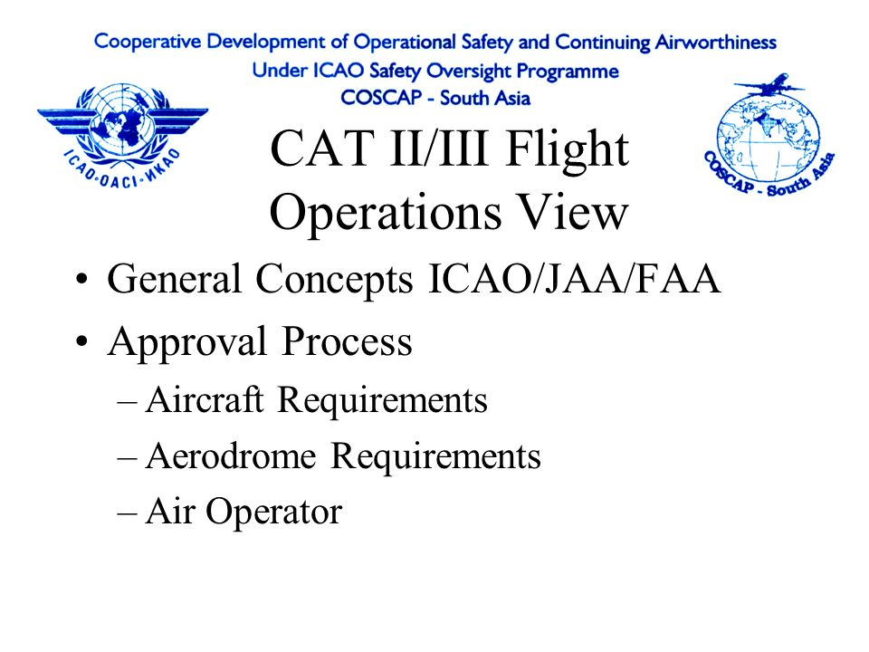 CAT II/III Flight Operations View General Concepts ICAO/JAA/FAA Approval Process –Aircraft Requirements –Aerodrome Requirements –Air Operator