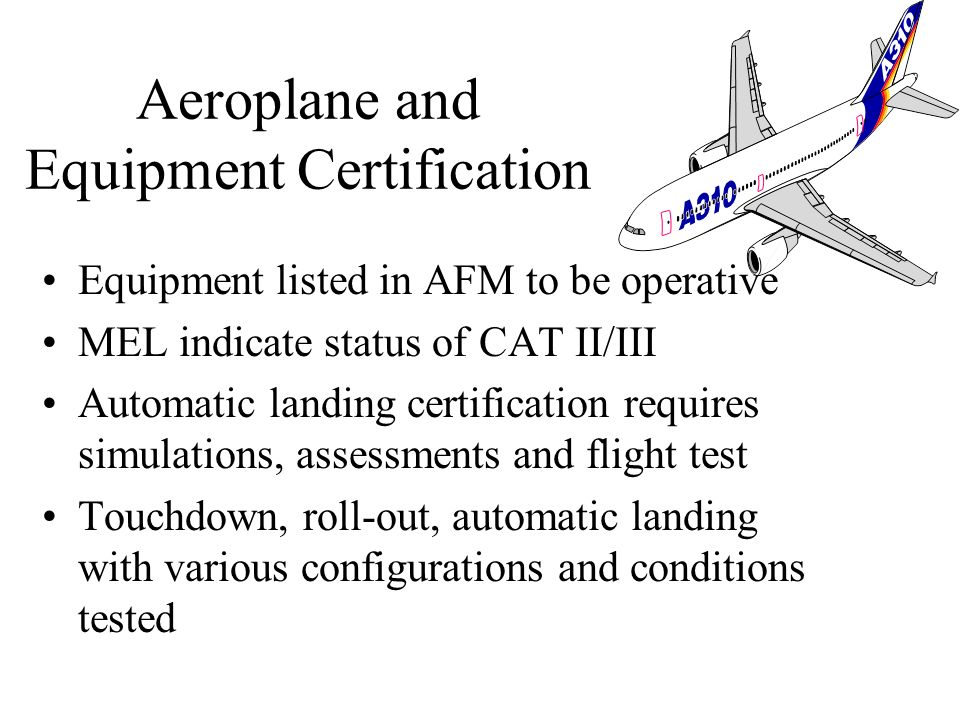 Aircraft requires CAT II/III approval Operational approval is required JAR AWO section 1 (Autoland), Section 2 CAT II and section 3 (CAT III) FAA AC20