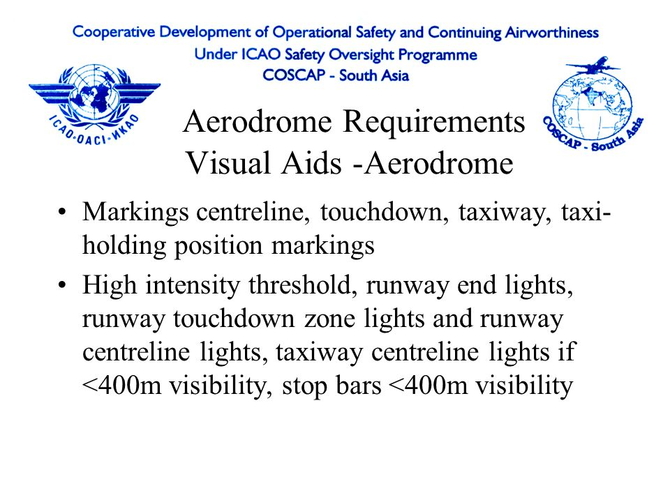 Aerodrome Requirements - Runway Runway length - operational requirement Runway width - normally < 45m Slope 1st/last quarter < 0.8% Auto Landing - max