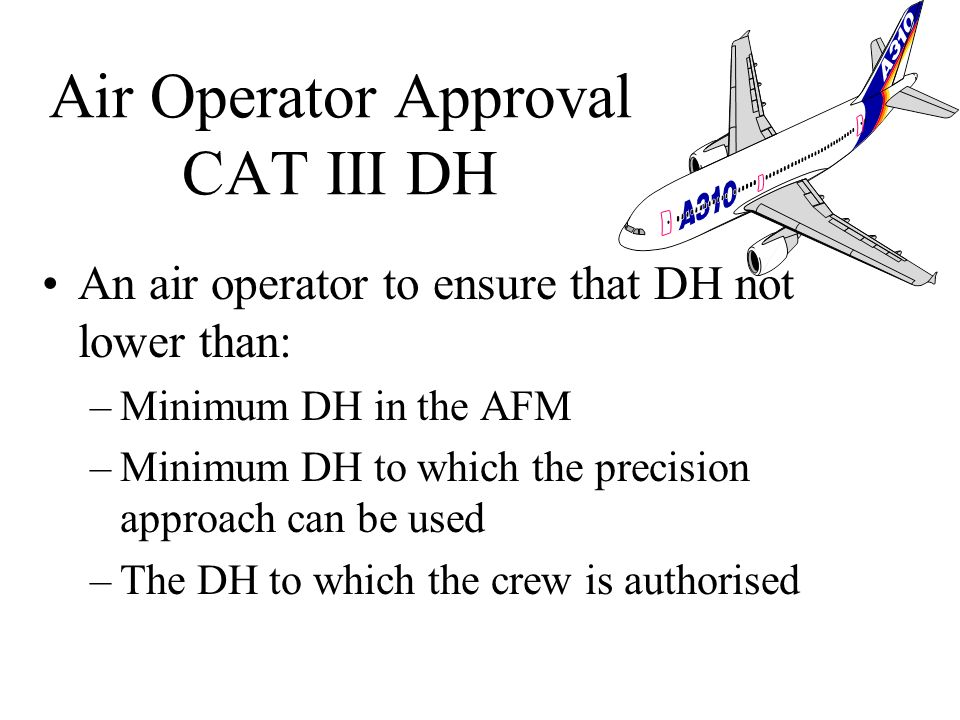 Air Operator to ensure DH not lower than: –DH specified in the AFM –Minimum DH to which precision approach can be used –The OCH for category of aircra
