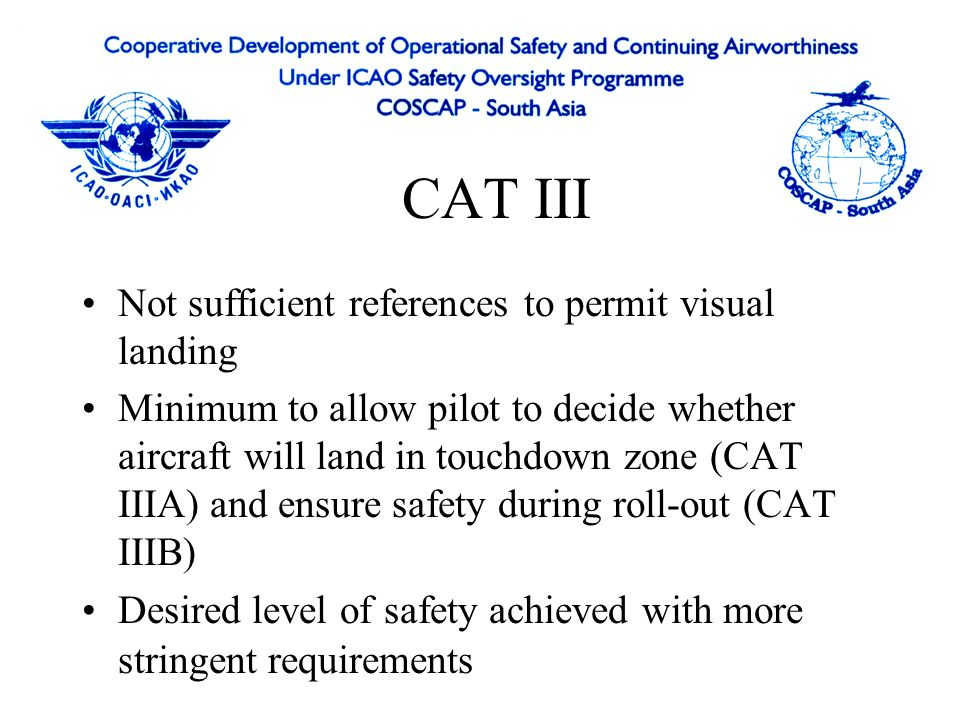 CAT III Not sufficient references to permit visual landing Minimum to allow pilot to decide whether aircraft will land in touchdown zone (CAT IIIA) and ensure safety during roll-out (CAT IIIB) Desired level of safety achieved with more stringent requirements