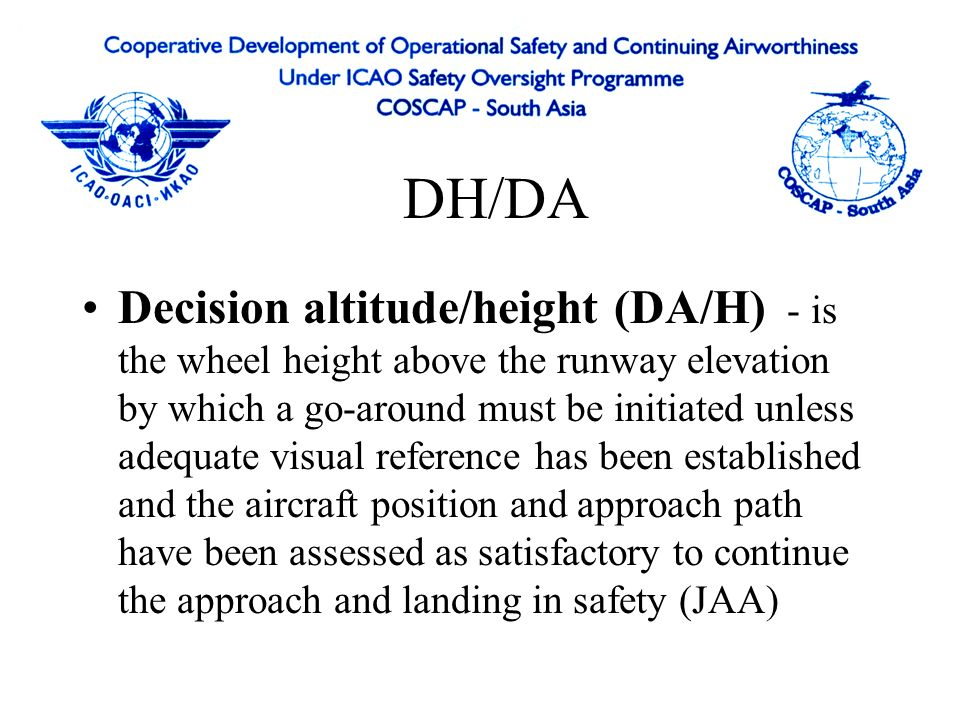 DH/DA Decision altitude/height (DA/H) - is the wheel height above the runway elevation by which a go-around must be initiated unless adequate visual reference has been established and the aircraft position and approach path have been assessed as satisfactory to continue the approach and landing in safety (JAA)