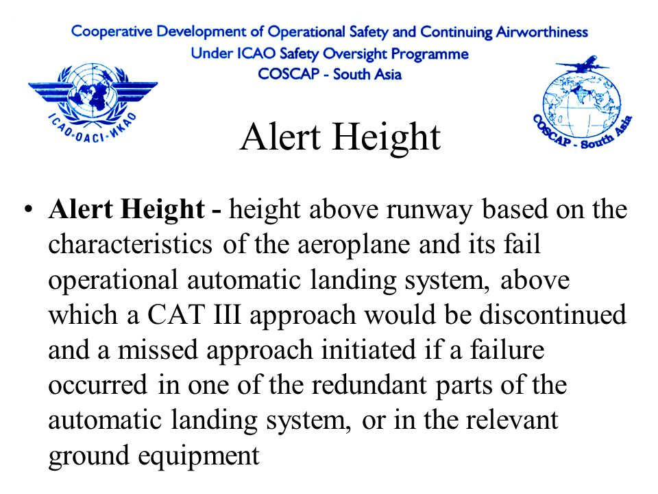 Alert Height Alert Height - height above runway based on the characteristics of the aeroplane and its fail operational automatic landing system, above which a CAT III approach would be discontinued and a missed approach initiated if a failure occurred in one of the redundant parts of the automatic landing system, or in the relevant ground equipment