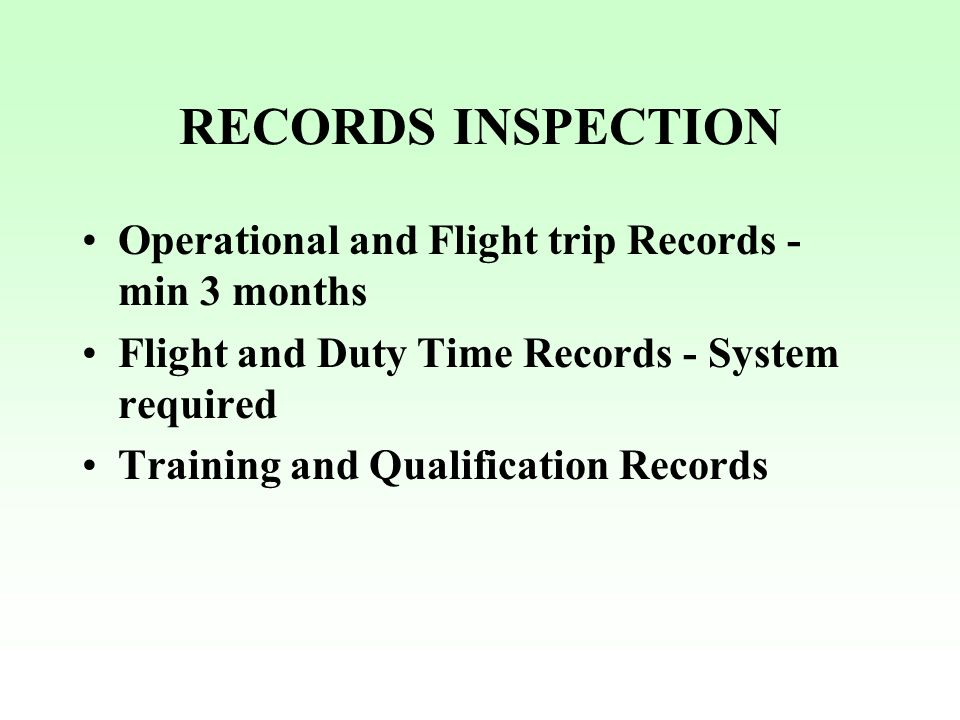RECORDS INSPECTION Operational and Flight trip Records - min 3 months Flight and Duty Time Records - System required Training and Qualification Record