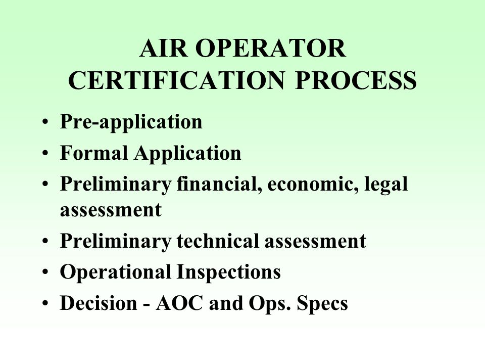 AIR OPERATOR CERTIFICATION PROCESS Pre-application Formal Application Preliminary financial, economic, legal assessment Preliminary technical assessme