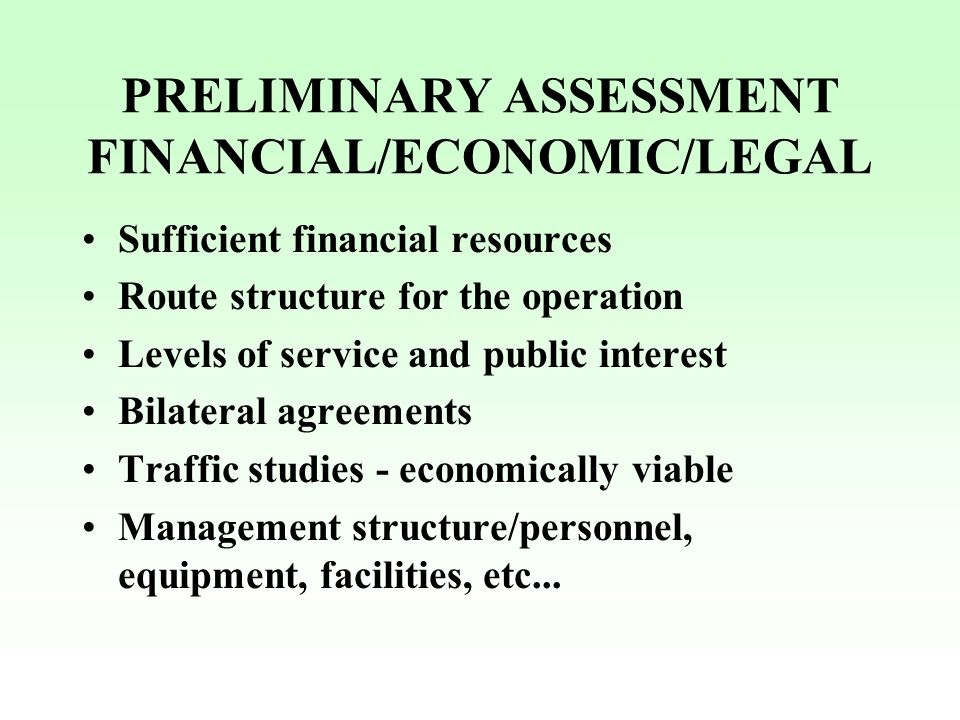 PRELIMINARY ASSESSMENT FINANCIAL/ECONOMIC/LEGAL Sufficient financial resources Route structure for the operation Levels of service and public interest