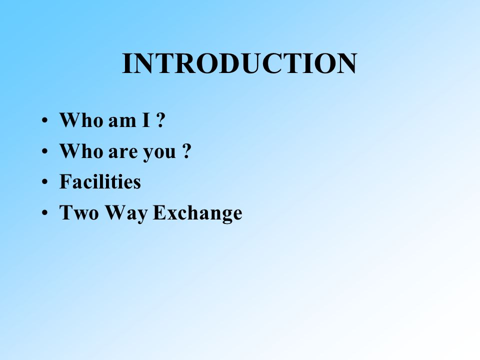 INTRODUCTION Who am I ? Who are you ? Facilities Two Way Exchange