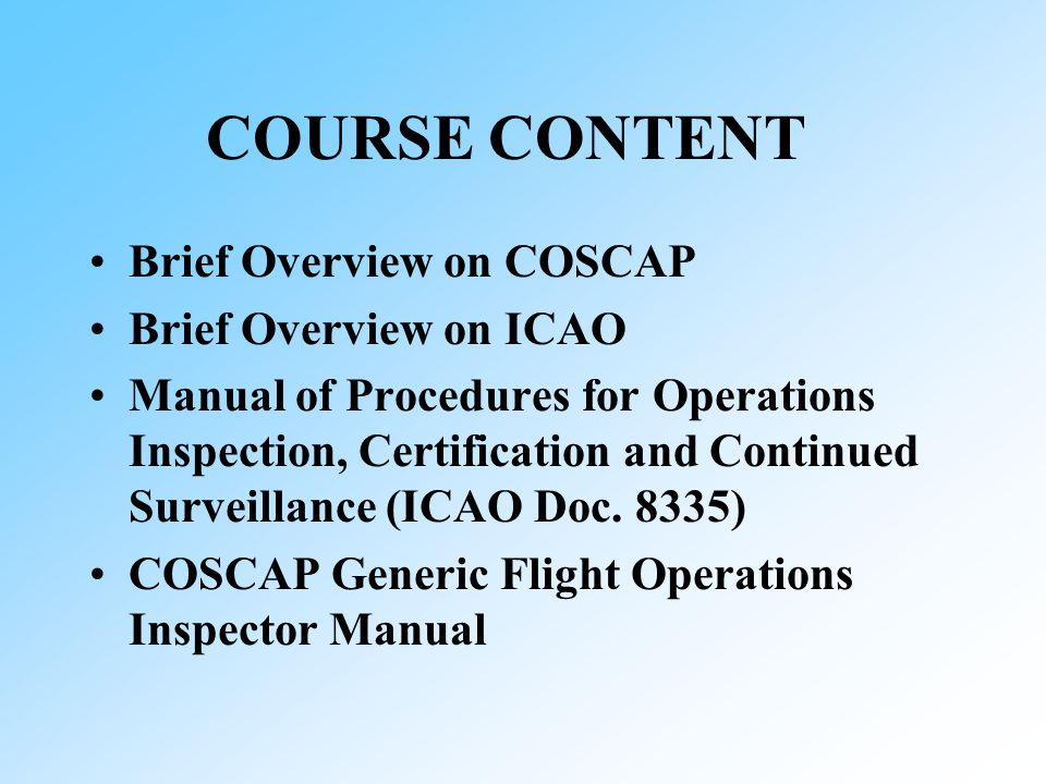 COURSE CONTENT Brief Overview on COSCAP Brief Overview on ICAO Manual of Procedures for Operations Inspection, Certification and Continued Surveillance (ICAO Doc.
