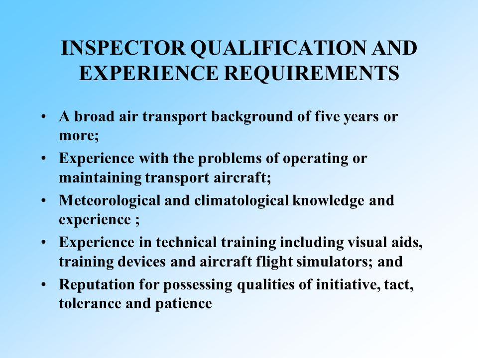 INSPECTOR QUALIFICATION AND EXPERIENCE REQUIREMENTS A broad air transport background of five years or more; Experience with the problems of operating or maintaining transport aircraft; Meteorological and climatological knowledge and experience ; Experience in technical training including visual aids, training devices and aircraft flight simulators; and Reputation for possessing qualities of initiative, tact, tolerance and patience