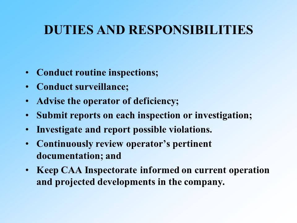 DUTIES AND RESPONSIBILITIES Conduct routine inspections; Conduct surveillance; Advise the operator of deficiency; Submit reports on each inspection or investigation; Investigate and report possible violations.