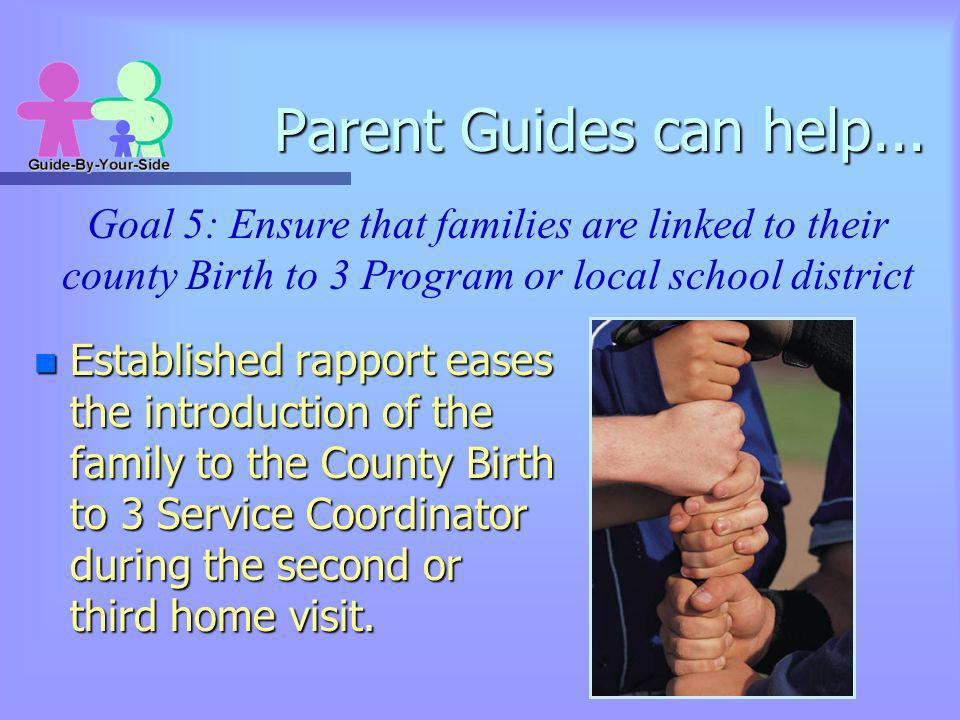 Parent Guides can help... n Established rapport eases the introduction of the family to the County Birth to 3 Service Coordinator during the second or