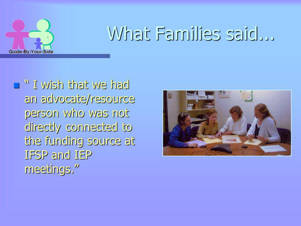 What Families said... n I wish that we had an advocate/resource person who was not directly connected to the funding source at IFSP and IEP meetings.