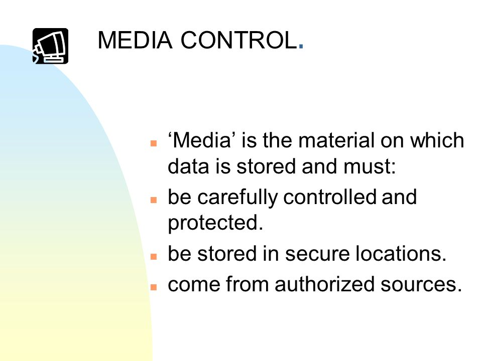 MEDIA CONTROL. n Media is the material on which data is stored and must: n be carefully controlled and protected. n be stored in secure locations. n c