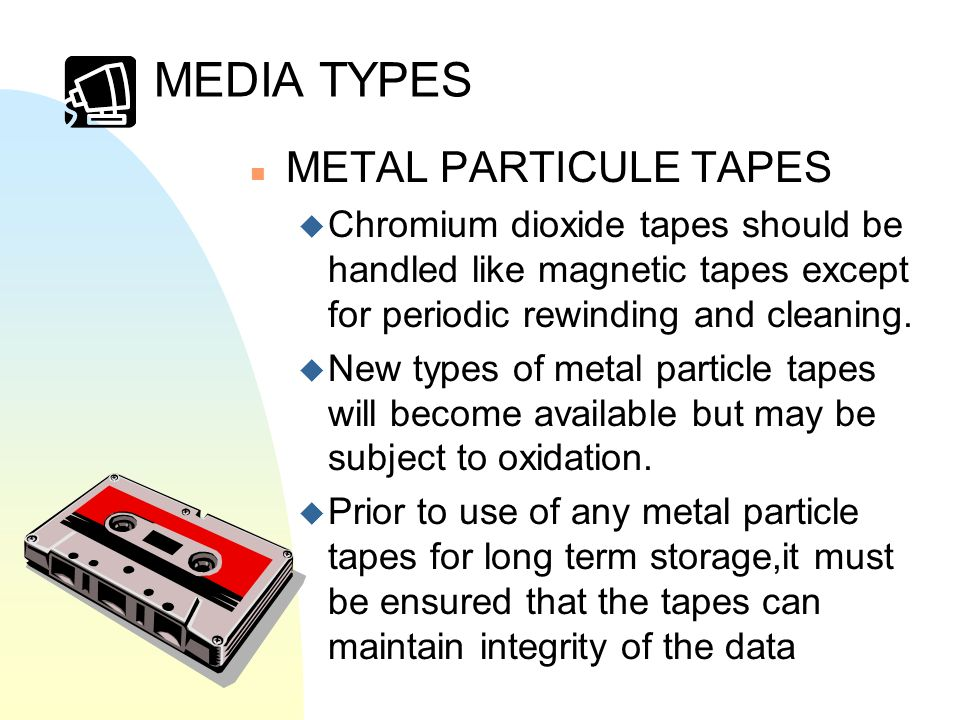 MEDIA TYPES n METAL PARTICULE TAPES u Chromium dioxide tapes should be handled like magnetic tapes except for periodic rewinding and cleaning.
