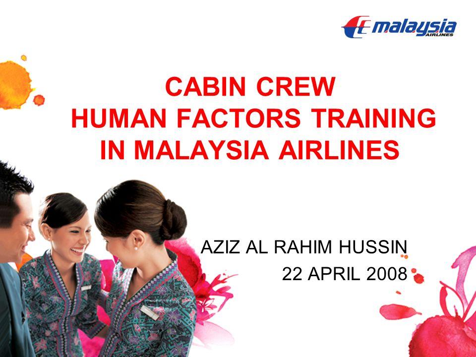CABIN CREW HUMAN FACTORS TRAINING IN MALAYSIA AIRLINES AZIZ AL RAHIM HUSSIN 22 APRIL 2008