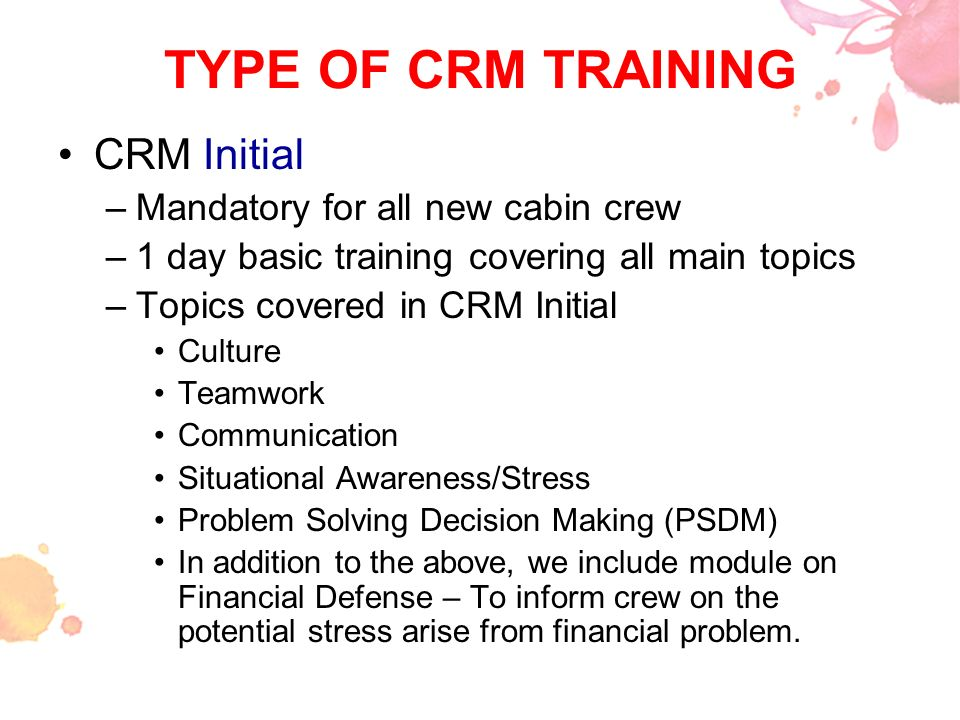 TYPE OF CRM TRAINING CRM Initial –Mandatory for all new cabin crew –1 day basic training covering all main topics –Topics covered in CRM Initial Cultu