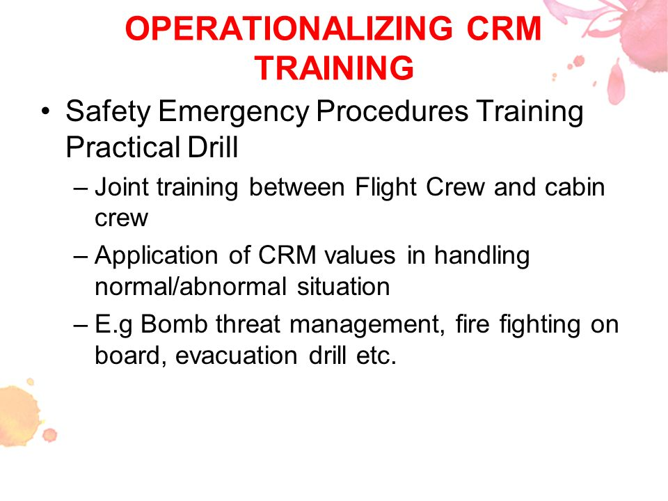 OPERATIONALIZING CRM TRAINING Safety Emergency Procedures Training Practical Drill –Joint training between Flight Crew and cabin crew –Application of