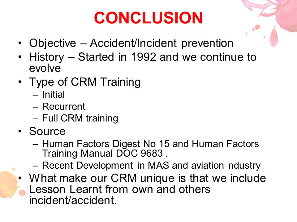 CONCLUSION Objective – Accident/Incident prevention History – Started in 1992 and we continue to evolve Type of CRM Training –Initial –Recurrent –Full