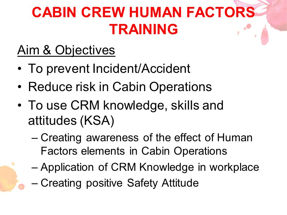 CABIN CREW HUMAN FACTORS TRAINING Aim & Objectives To prevent Incident/Accident Reduce risk in Cabin Operations To use CRM knowledge, skills and attit