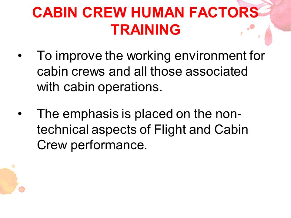 CABIN CREW HUMAN FACTORS TRAINING To improve the working environment for cabin crews and all those associated with cabin operations. The emphasis is p