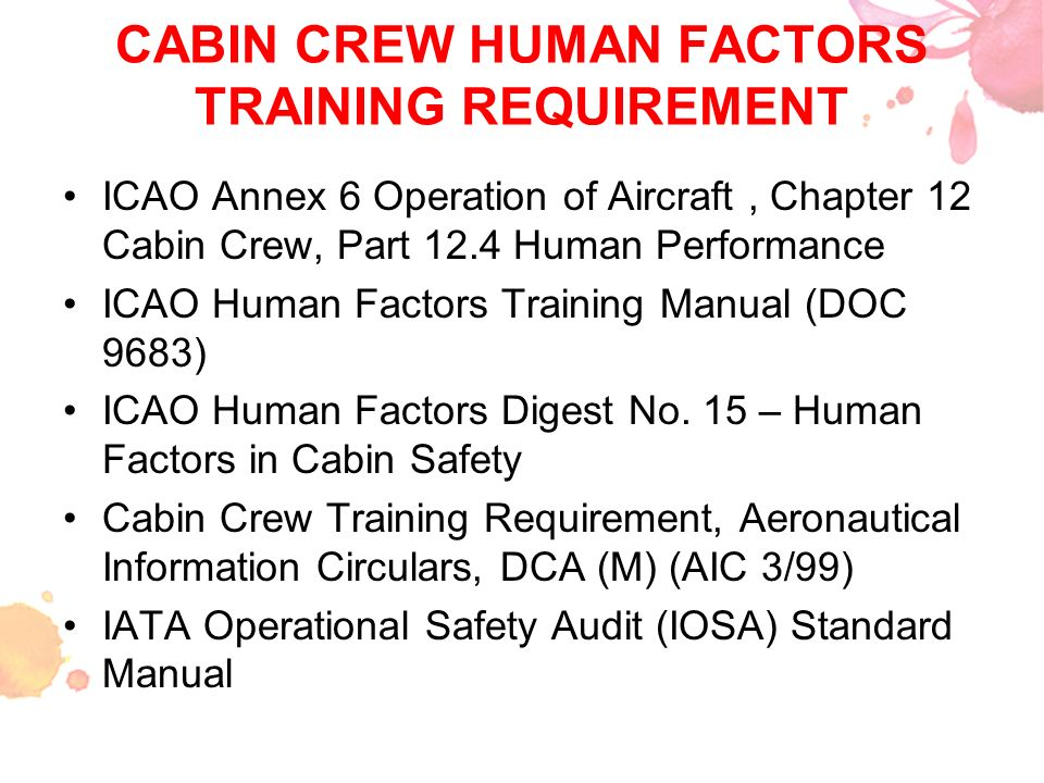 CABIN CREW HUMAN FACTORS TRAINING REQUIREMENT ICAO Annex 6 Operation of Aircraft, Chapter 12 Cabin Crew, Part 12.4 Human Performance ICAO Human Factor