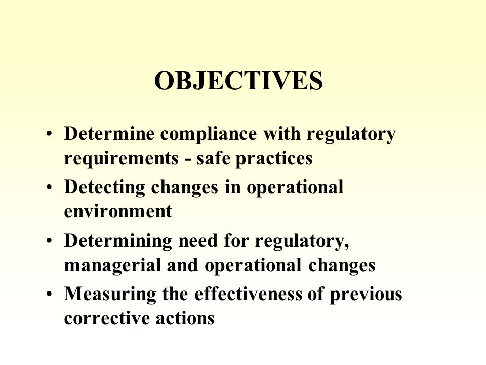 OBJECTIVES Determine compliance with regulatory requirements - safe practices Detecting changes in operational environment Determining need for regulatory, managerial and operational changes Measuring the effectiveness of previous corrective actions