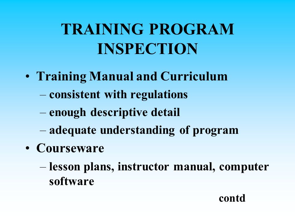 TRAINING PROGRAM INSPECTION Training Manual and Curriculum –consistent with regulations –enough descriptive detail –adequate understanding of program Courseware –lesson plans, instructor manual, computer software contd