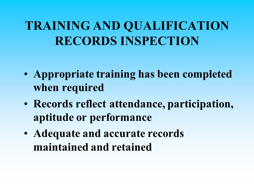 TRAINING AND QUALIFICATION RECORDS INSPECTION Appropriate training has been completed when required Records reflect attendance, participation, aptitude or performance Adequate and accurate records maintained and retained