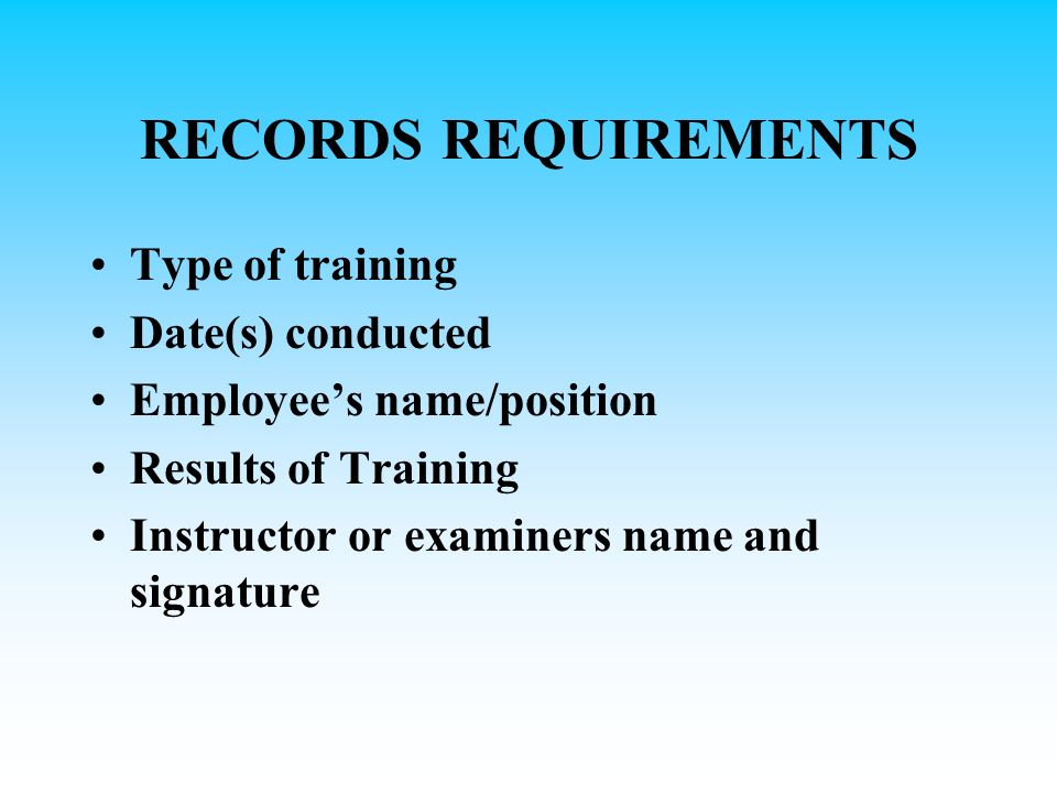 RECORDS REQUIREMENTS Type of training Date(s) conducted Employees name/position Results of Training Instructor or examiners name and signature