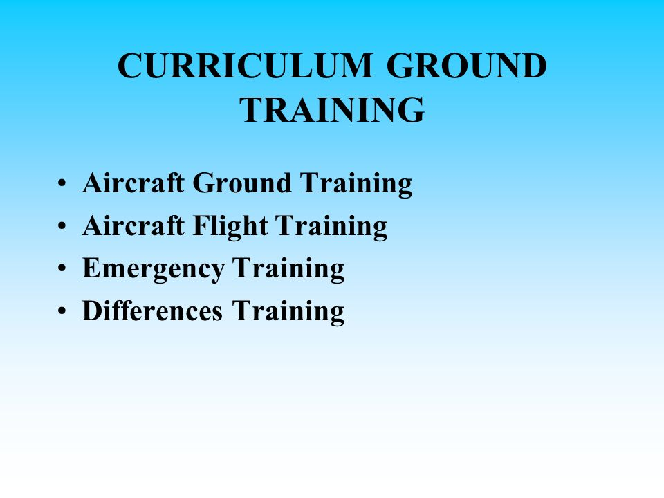 CURRICULUM GROUND TRAINING Aircraft Ground Training Aircraft Flight Training Emergency Training Differences Training