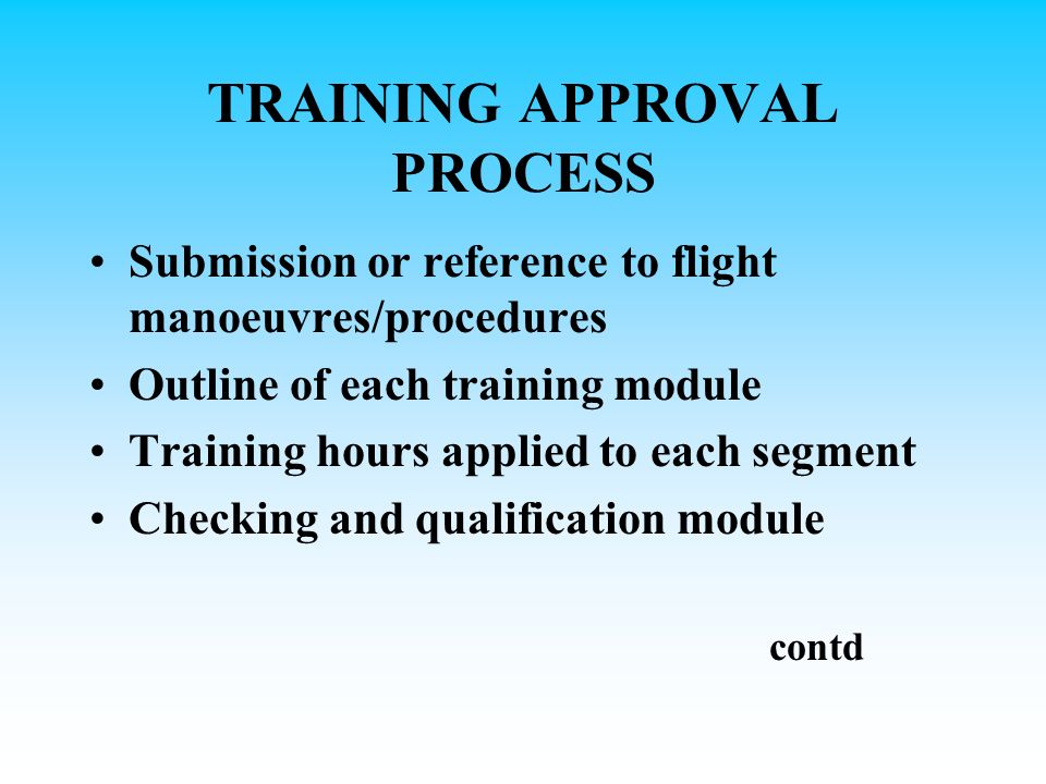 TRAINING APPROVAL PROCESS Submission or reference to flight manoeuvres/procedures Outline of each training module Training hours applied to each segment Checking and qualification module contd