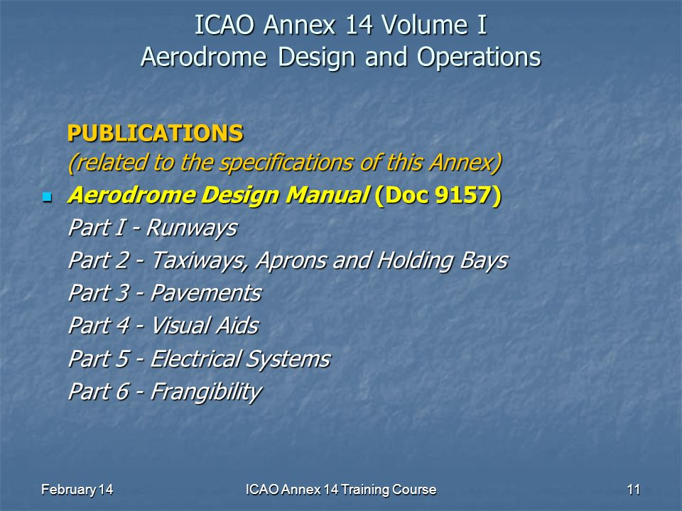February 14ICAO Annex 14 Training Course11 ICAO Annex 14 Volume I Aerodrome Design and Operations PUBLICATIONS (related to the specifications of this