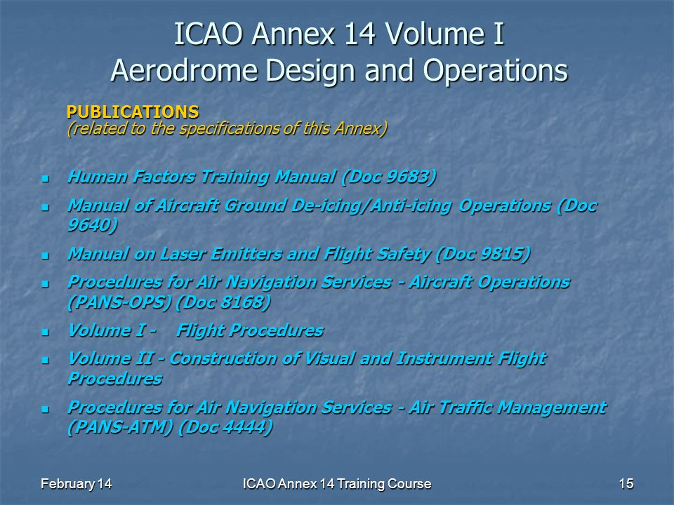 February 14ICAO Annex 14 Training Course15 ICAO Annex 14 Volume I Aerodrome Design and Operations PUBLICATIONS (related to the specifications of this