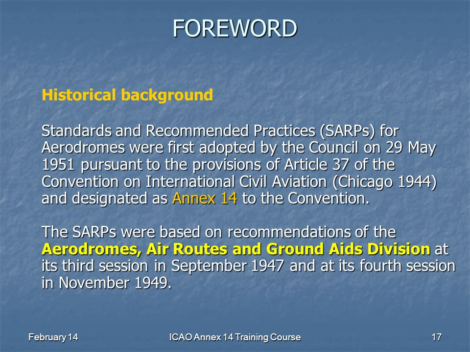 February 14ICAO Annex 14 Training Course17FOREWORD Historical background Standards and Recommended Practices (SARPs) for Aerodromes were first adopted