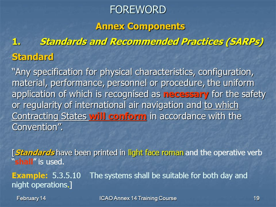 February 14ICAO Annex 14 Training Course19 FOREWORD Annex Components 1.Standards and Recommended Practices (SARPs) Standard Any specification for phys
