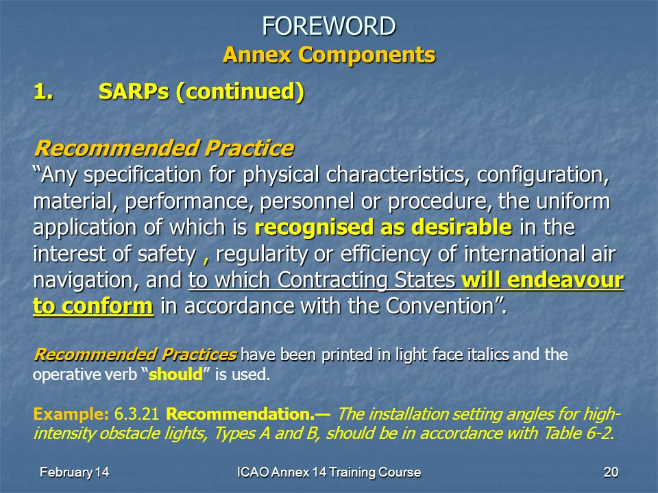 February 14ICAO Annex 14 Training Course20 FOREWORD Annex Components 1.SARPs (continued) Recommended Practice Any specification for physical character