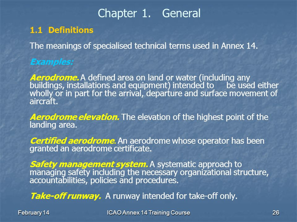 February 14ICAO Annex 14 Training Course26 Chapter 1. General 1.1Definitions The meanings of specialised technical terms used in Annex 14. Examples: A